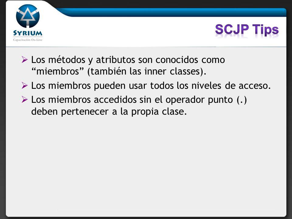 SCJP TipsLos métodos y atributos son conocidos como miembros (también las inner classes). Los miembros pueden usar todos los niveles de acceso.