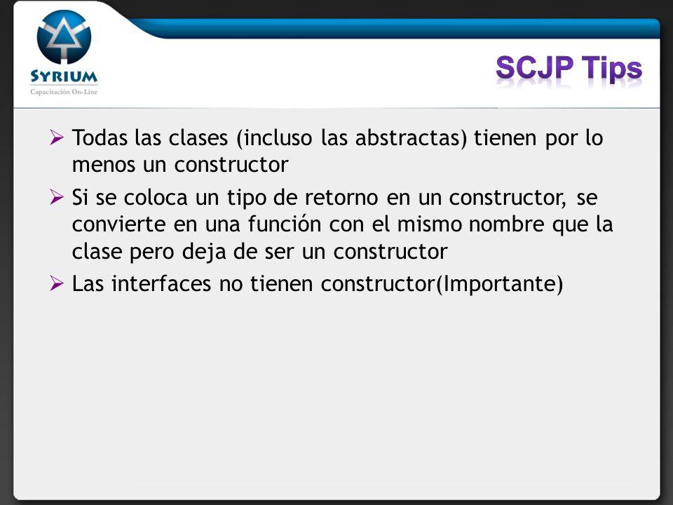 SCJP TipsTodas las clases (incluso las abstractas) tienen por lo menos un constructor.