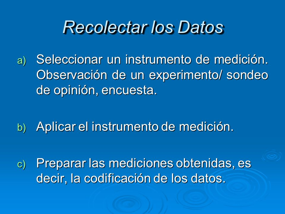Recolectar los Datos Seleccionar un instrumento de medición. Observación de un experimento/ sondeo de opinión, encuesta.