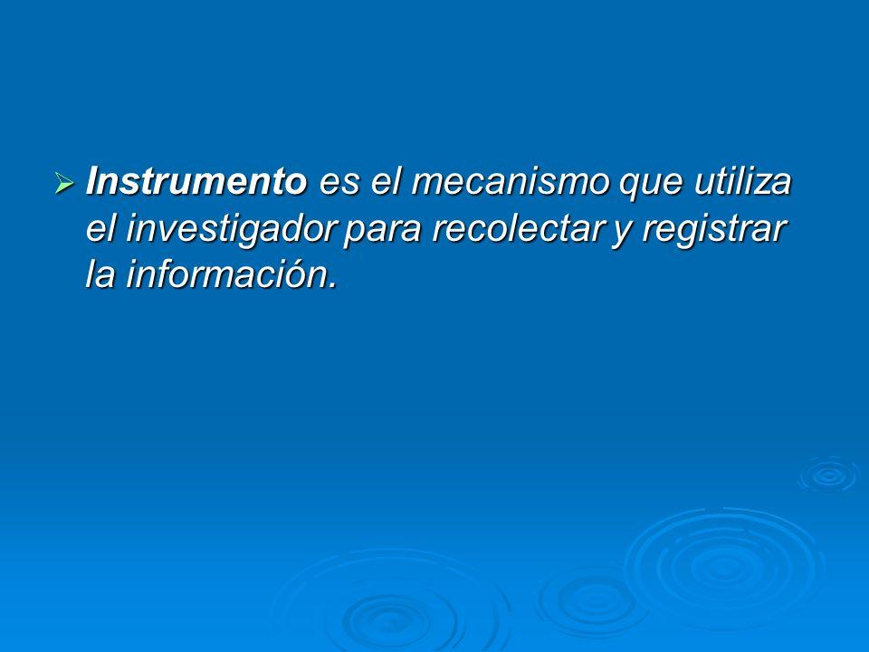 Instrumento es el mecanismo que utiliza el investigador para recolectar y registrar la información.