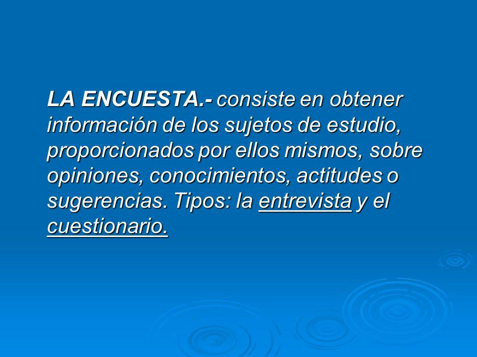 LA ENCUESTA.- consiste en obtener información de los sujetos de estudio, proporcionados por ellos mismos, sobre opiniones, conocimientos, actitudes o sugerencias.