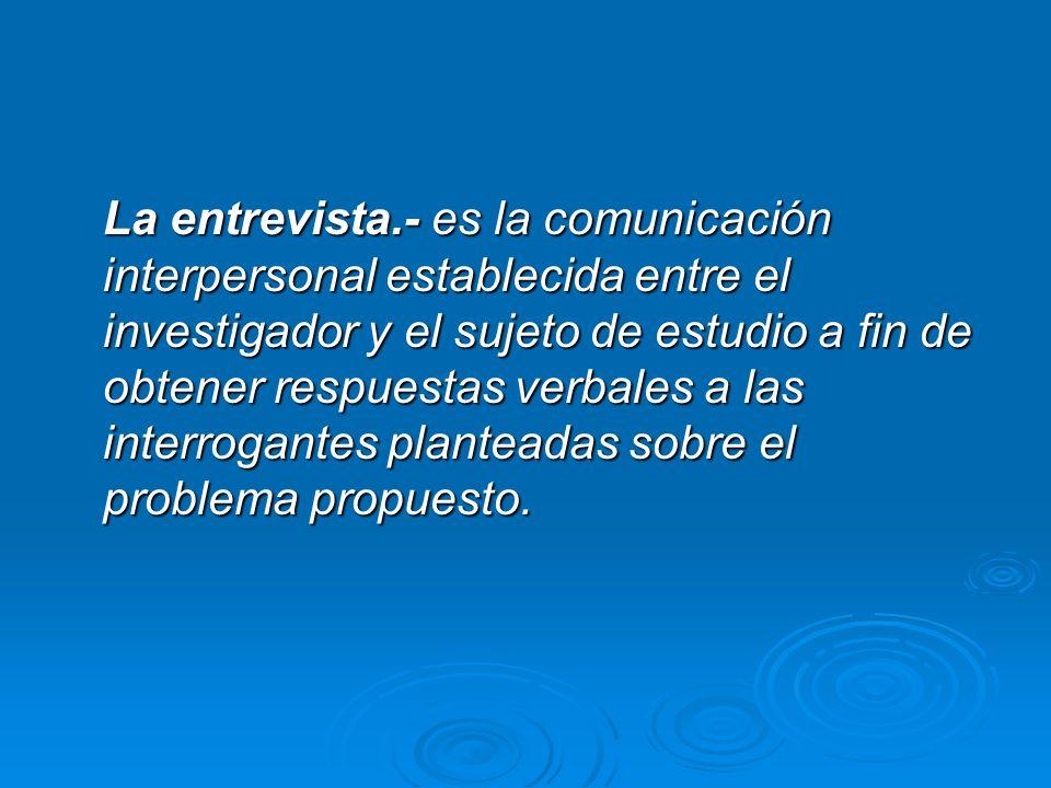 La entrevista.- es la comunicación interpersonal establecida entre el investigador y el sujeto de estudio a fin de obtener respuestas verbales a las interrogantes planteadas sobre el problema propuesto.