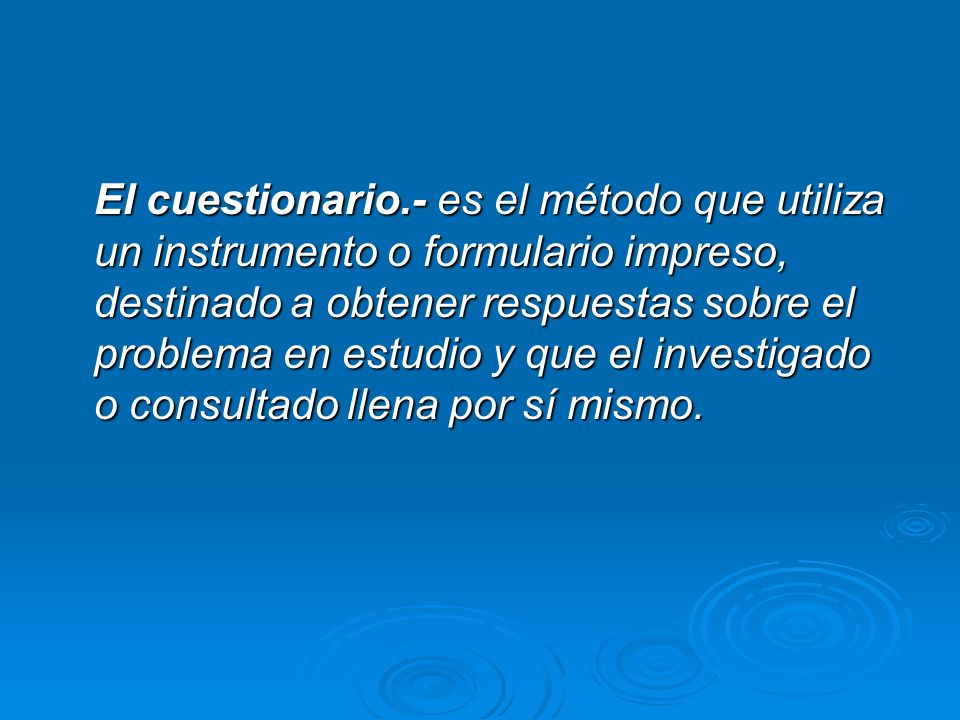 El cuestionario.- es el método que utiliza un instrumento o formulario impreso, destinado a obtener respuestas sobre el problema en estudio y que el investigado o consultado llena por sí mismo.