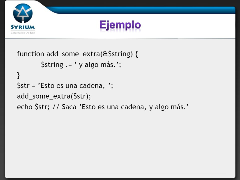 Ejemplo function add_some_extra(&$string) { $string .= ' y algo más.';