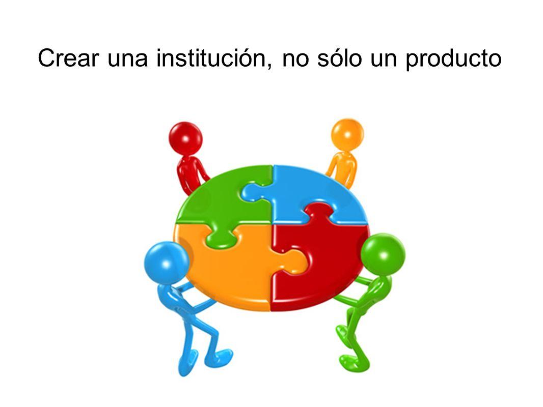 Crear una institución, no sólo un producto