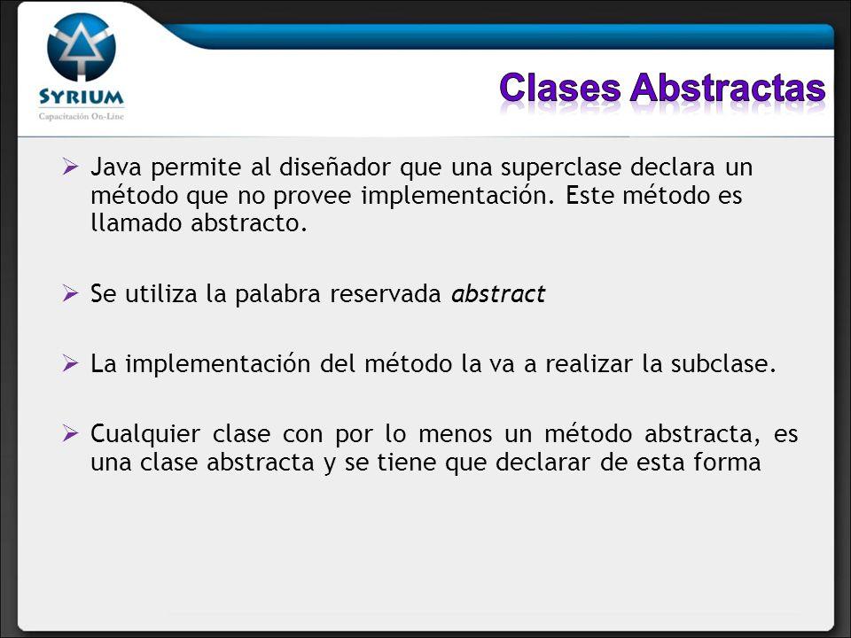 Clases Abstractas Java permite al diseñador que una superclase declara un método que no provee implementación. Este método es llamado abstracto.