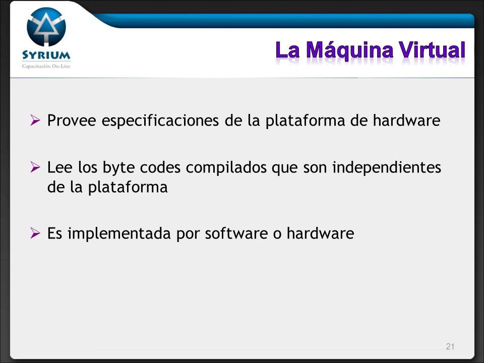 La Máquina Virtual Provee especificaciones de la plataforma de hardware. Lee los byte codes compilados que son independientes de la plataforma.