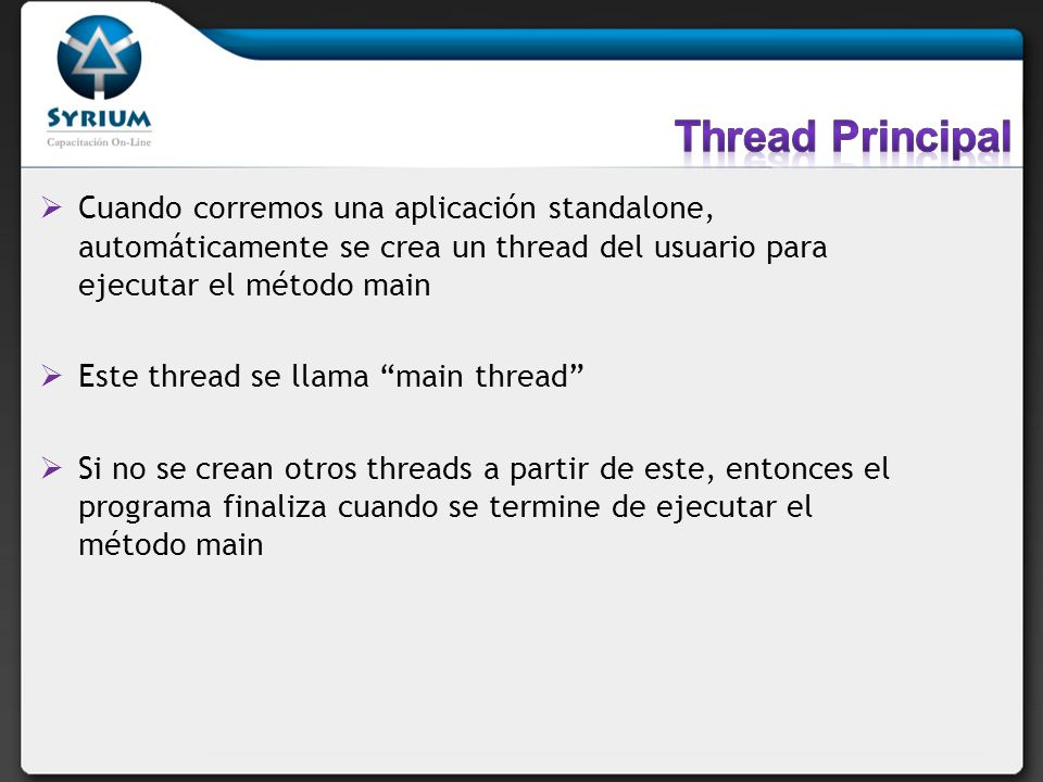 Thread Principal Cuando corremos una aplicación standalone, automáticamente se crea un thread del usuario para ejecutar el método main.