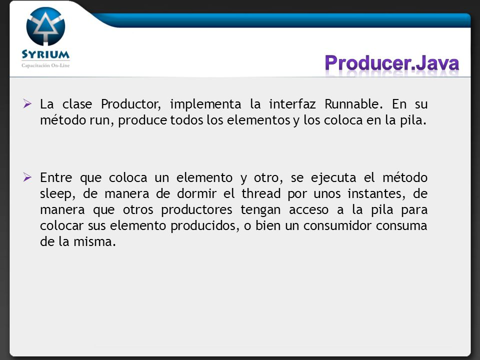Producer.Java La clase Productor, implementa la interfaz Runnable. En su método run, produce todos los elementos y los coloca en la pila.