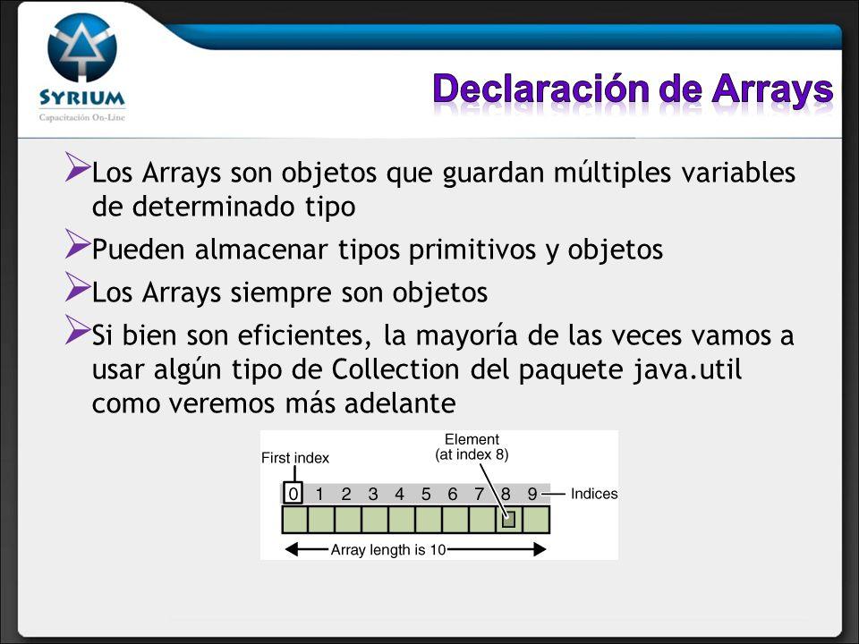 Declaración de Arrays Los Arrays son objetos que guardan múltiples variables de determinado tipo. Pueden almacenar tipos primitivos y objetos.