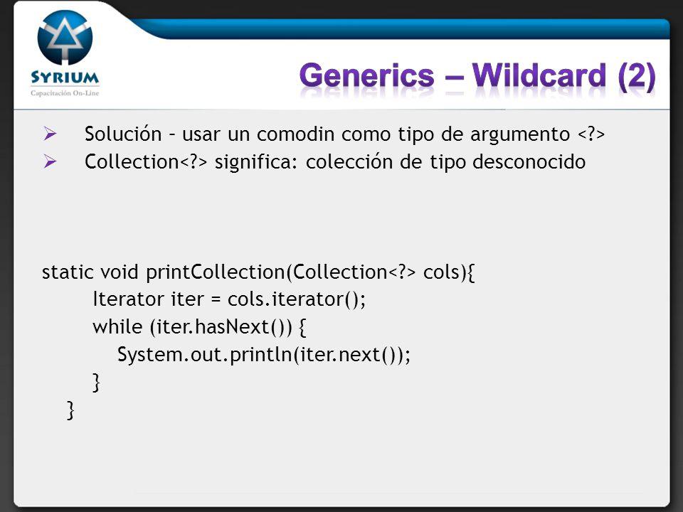 Generics – Wildcard (2) Solución – usar un comodin como tipo de argumento < > Collection< > significa: colección de tipo desconocido.