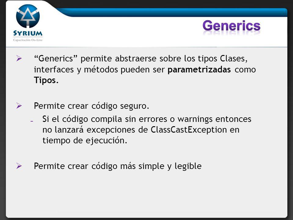 Generics Generics permite abstraerse sobre los tipos Clases, interfaces y métodos pueden ser parametrizadas como Tipos.