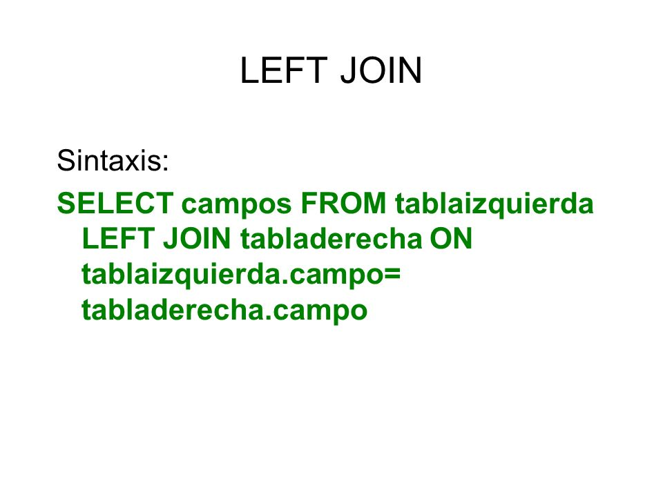 LEFT JOIN Sintaxis: SELECT campos FROM tablaizquierda LEFT JOIN tabladerecha ON tablaizquierda.campo= tabladerecha.campo.