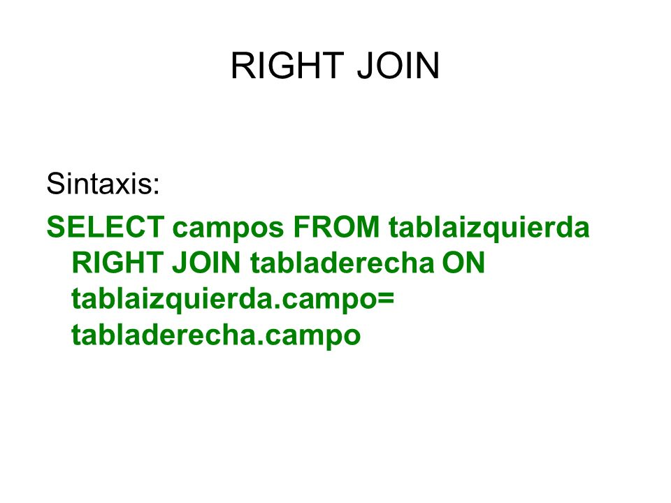 RIGHT JOIN Sintaxis: SELECT campos FROM tablaizquierda RIGHT JOIN tabladerecha ON tablaizquierda.campo= tabladerecha.campo.
