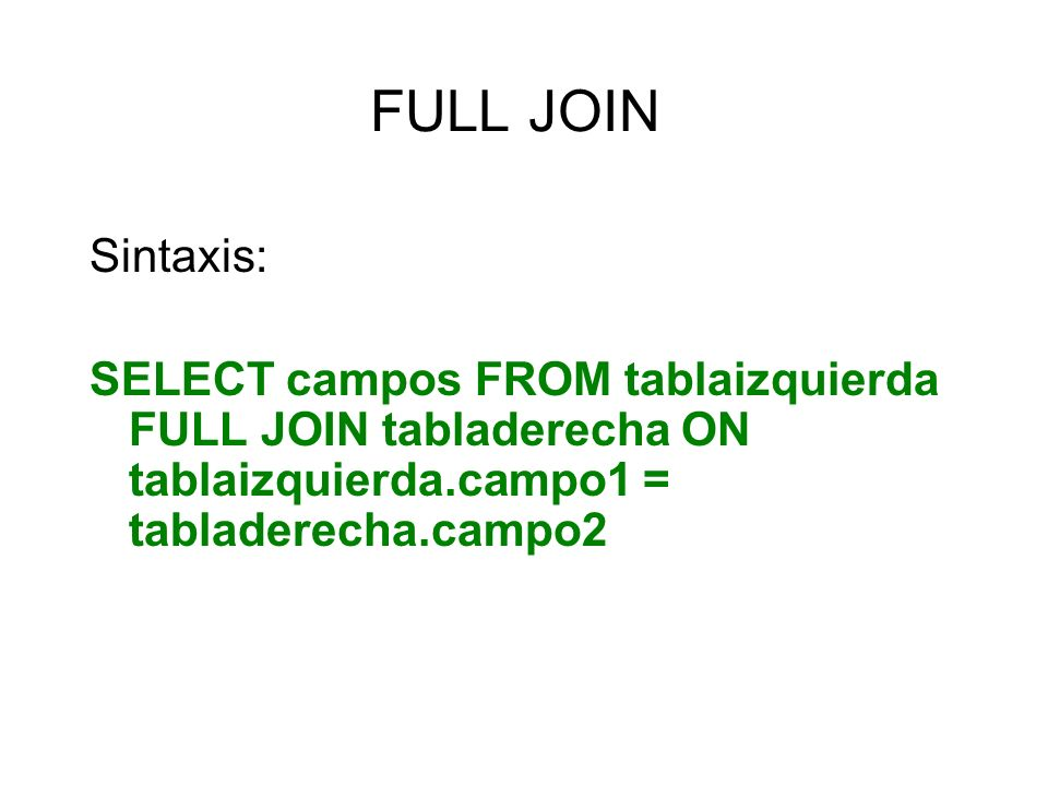 FULL JOIN Sintaxis: SELECT campos FROM tablaizquierda FULL JOIN tabladerecha ON tablaizquierda.campo1 = tabladerecha.campo2.