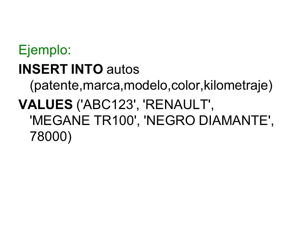 Ejemplo: INSERT INTO autos (patente,marca,modelo,color,kilometraje) VALUES ( ABC123 , RENAULT , MEGANE TR100 , NEGRO DIAMANTE , 78000)