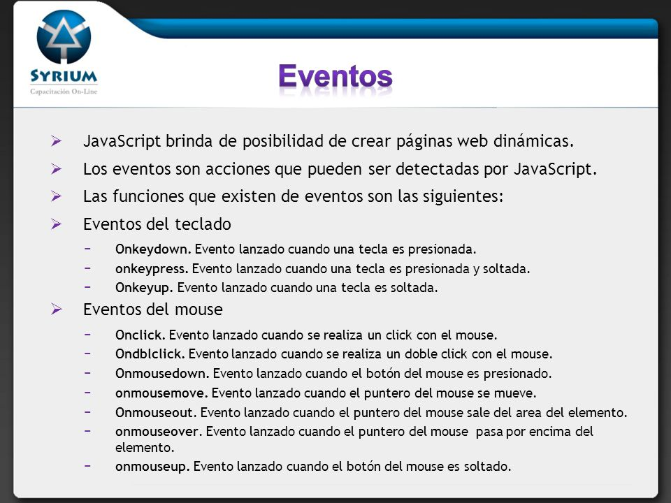 Eventos JavaScript brinda de posibilidad de crear páginas web dinámicas. Los eventos son acciones que pueden ser detectadas por JavaScript.