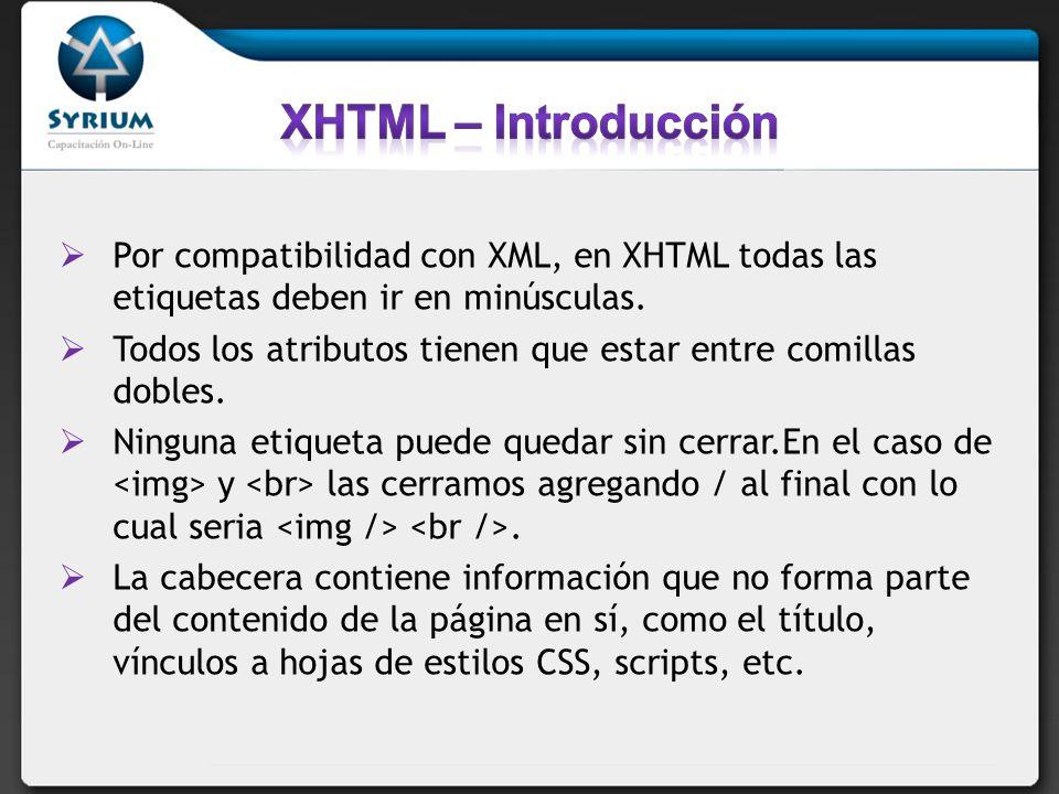 XHTML – Introducción Por compatibilidad con XML, en XHTML todas las etiquetas deben ir en minúsculas.