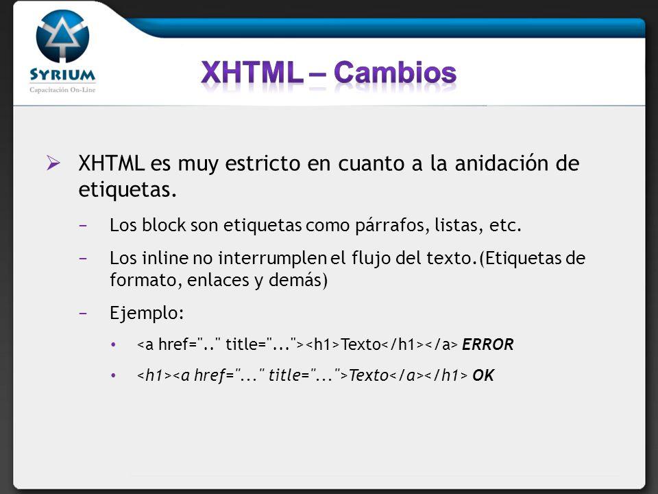 XHTML – Cambios XHTML es muy estricto en cuanto a la anidación de etiquetas. Los block son etiquetas como párrafos, listas, etc.