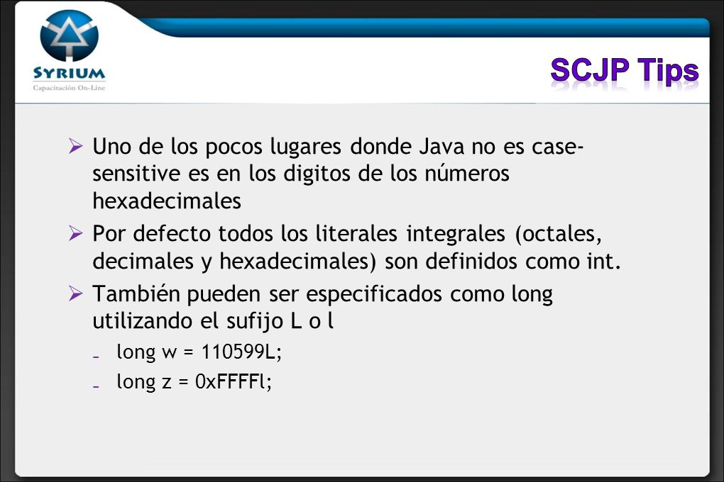 SCJP Tips Uno de los pocos lugares donde Java no es case- sensitive es en los digitos de los números hexadecimales.