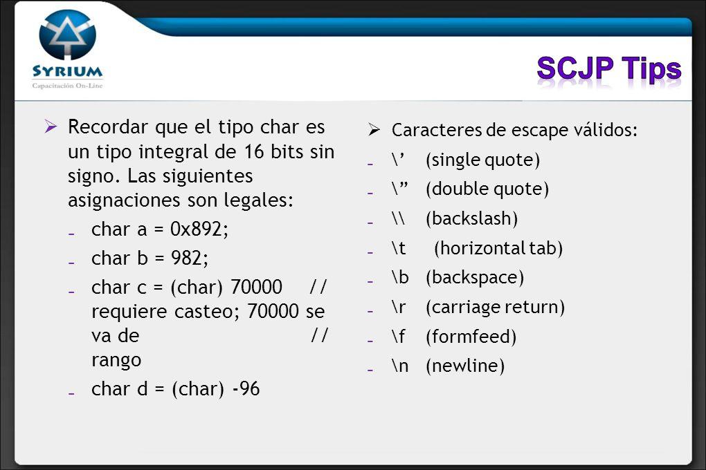 SCJP Tips Recordar que el tipo char es un tipo integral de 16 bits sin signo. Las siguientes asignaciones son legales: