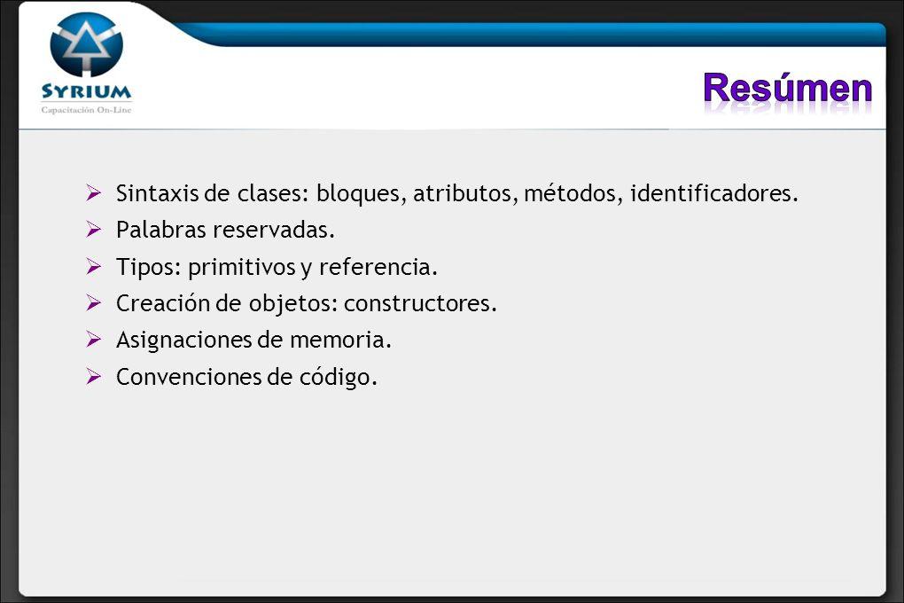 Resúmen Sintaxis de clases: bloques, atributos, métodos, identificadores. Palabras reservadas. Tipos: primitivos y referencia.