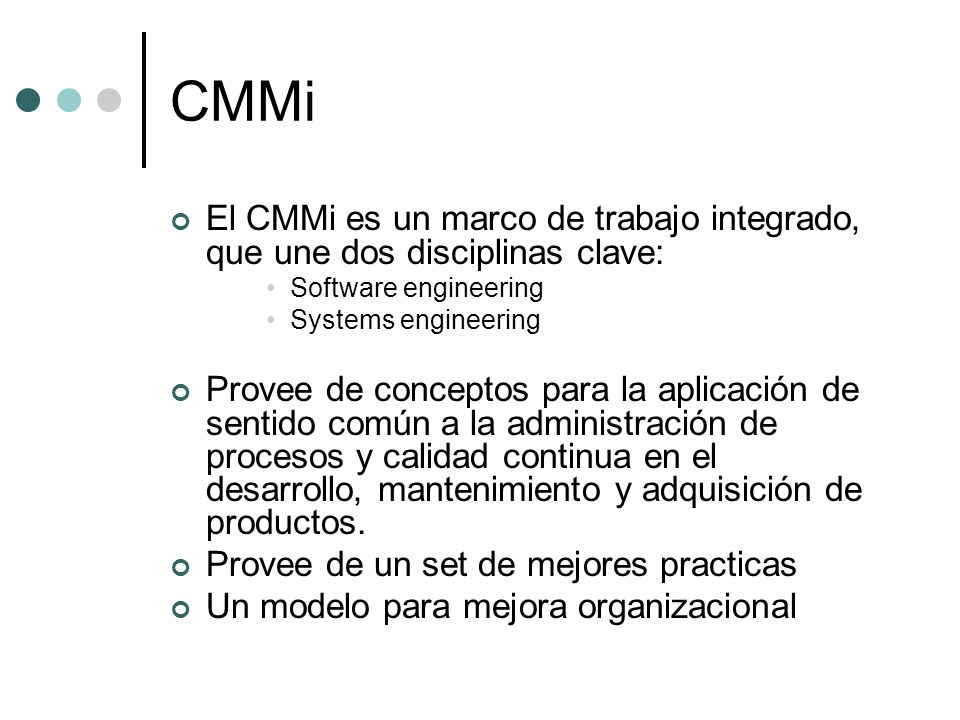 CMMiEl CMMi es un marco de trabajo integrado, que une dos disciplinas clave: Software engineering. Systems engineering.