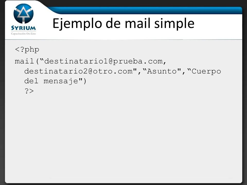 Ejemplo de mail simple < php mail( destinatario1@prueba.com, destinatario2@otro.com , Asunto , Cuerpo del mensaje ) >