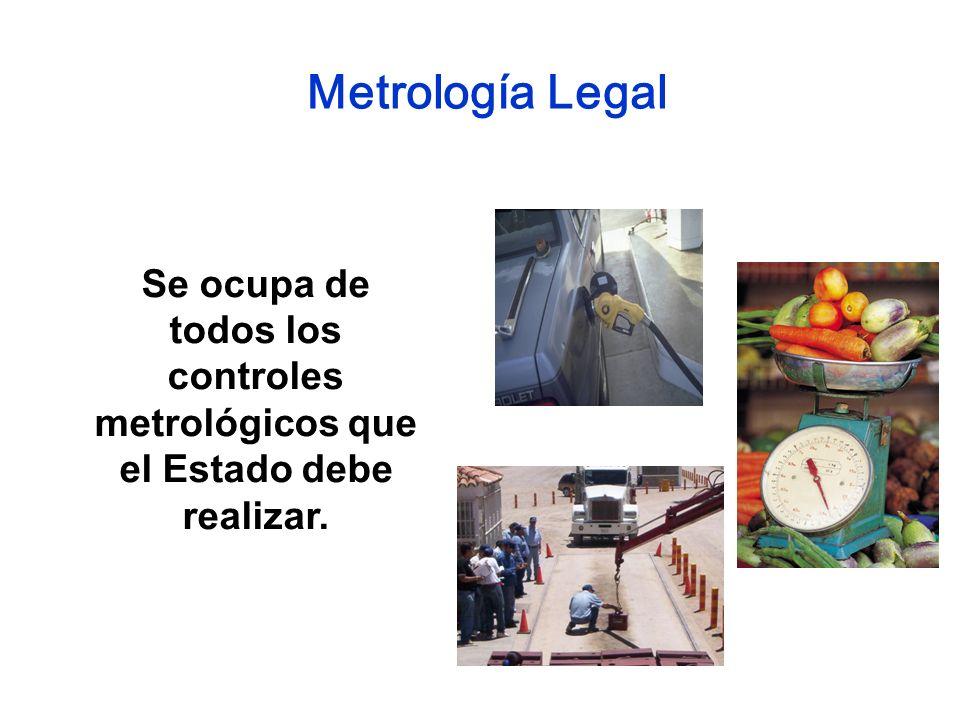 Metrología Legal Se ocupa de todos los controles metrológicos que el Estado debe realizar.
