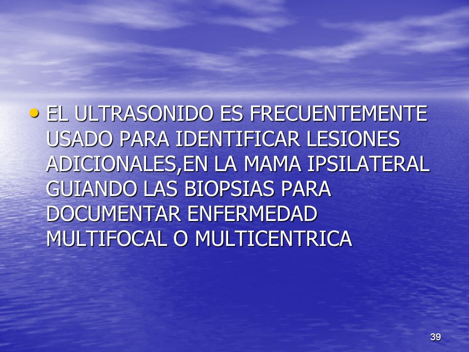 EL ULTRASONIDO ES FRECUENTEMENTE USADO PARA IDENTIFICAR LESIONES ADICIONALES,EN LA MAMA IPSILATERAL GUIANDO LAS BIOPSIAS PARA DOCUMENTAR ENFERMEDAD MULTIFOCAL O MULTICENTRICA