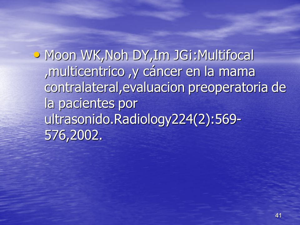 Moon WK,Noh DY,Im JG¡:Multifocal ,multicentrico ,y cáncer en la mama contralateral,evaluacion preoperatoria de la pacientes por ultrasonido.Radiology224(2):569-576,2002.
