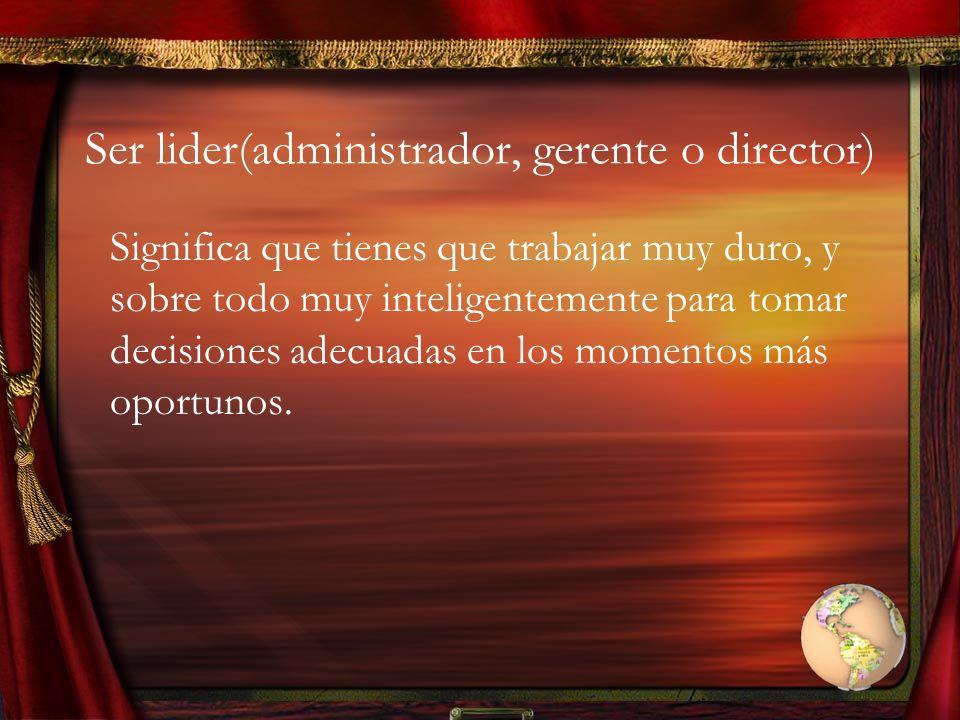 Ser lider(administrador, gerente o director)