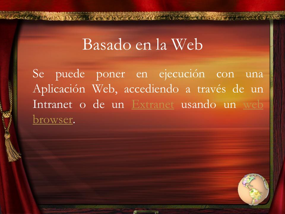 Basado en la Web Se puede poner en ejecución con una Aplicación Web, accediendo a través de un Intranet o de un Extranet usando un web browser.