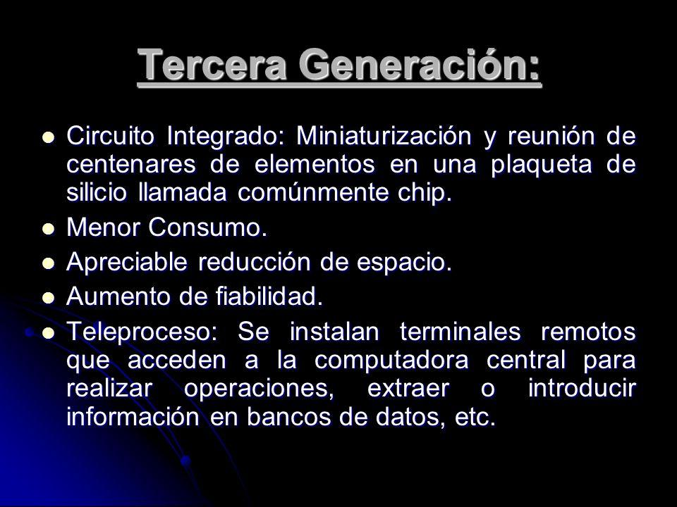 Tercera Generación: Circuito Integrado: Miniaturización y reunión de centenares de elementos en una plaqueta de silicio llamada comúnmente chip.