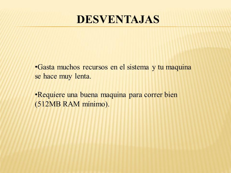 DESVENTAJAS Gasta muchos recursos en el sistema y tu maquina se hace muy lenta.