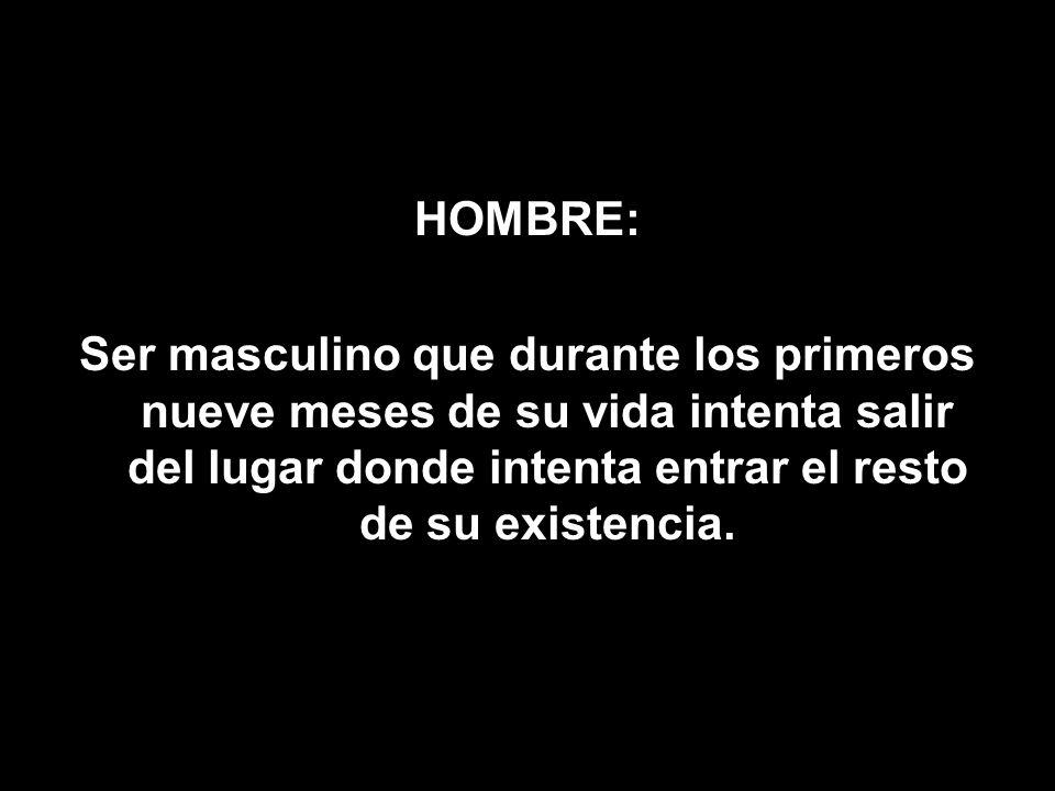 HOMBRE:Ser masculino que durante los primeros nueve meses de su vida intenta salir del lugar donde intenta entrar el resto de su existencia.