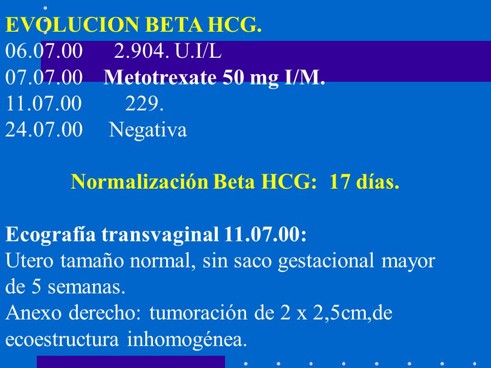 EVOLUCION BETA HCG. 06.07.00 2.904. U.I/L. 07.07.00 Metotrexate 50 mg I/M. 11.07.00 229. 24.07.00 Negativa.