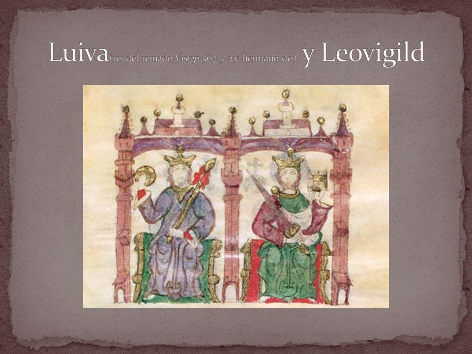Luiva(rei del reinado Visigo 567-572 y hermano de ) y Leovigild