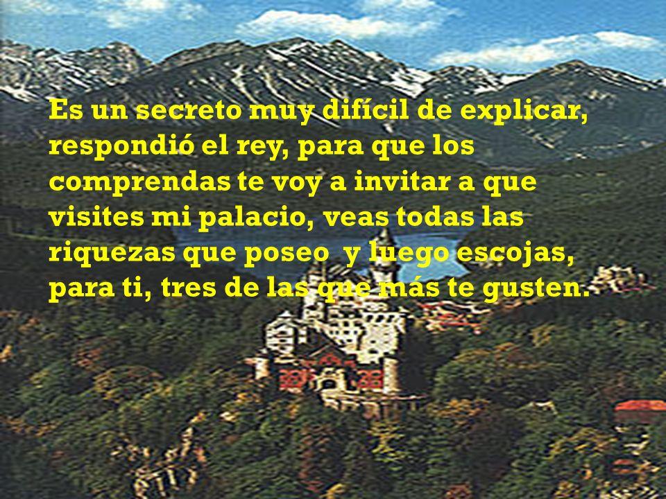 Es un secreto muy difícil de explicar, respondió el rey, para que los comprendas te voy a invitar a que visites mi palacio, veas todas las riquezas que poseo y luego escojas, para ti, tres de las que más te gusten.