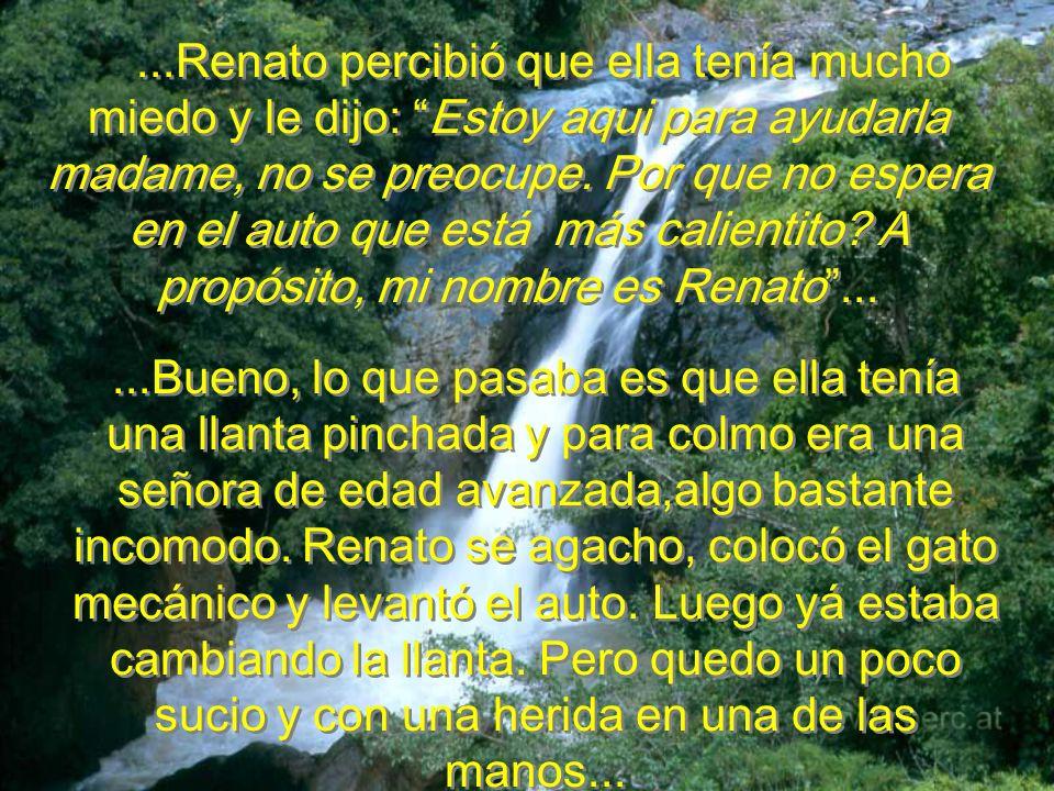 ...Renato percibió que ella tenía mucho miedo y le dijo: Estoy aqui para ayudarla madame, no se preocupe. Por que no espera en el auto que está más calientito A propósito, mi nombre es Renato ...