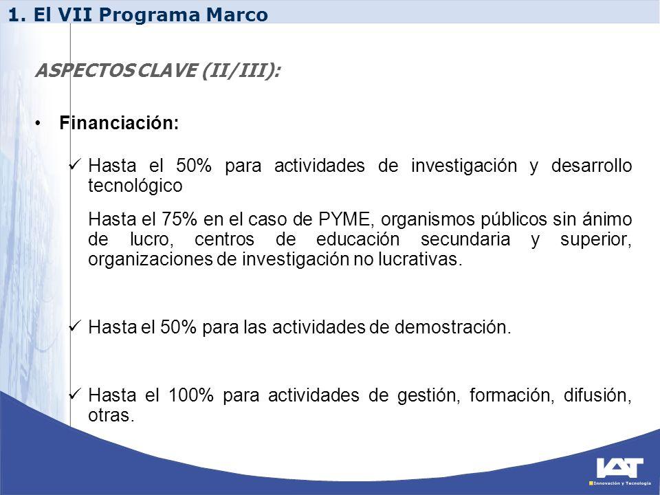 1. El VII Programa Marco ASPECTOS CLAVE (II/III): Financiación: Hasta el 50% para actividades de investigación y desarrollo tecnológico.