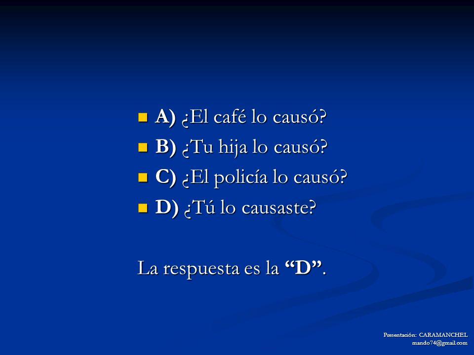 A) ¿El café lo causó B) ¿Tu hija lo causó C) ¿El policía lo causó