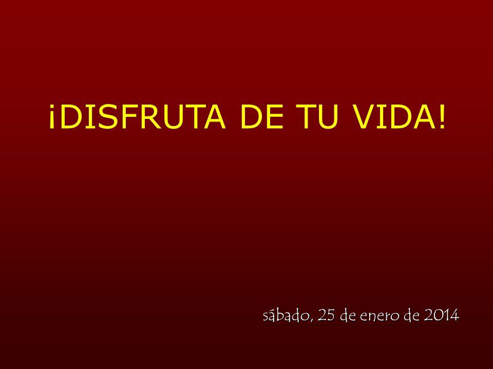 ¡DISFRUTA DE TU VIDA! viernes, 24 de marzo de 2017