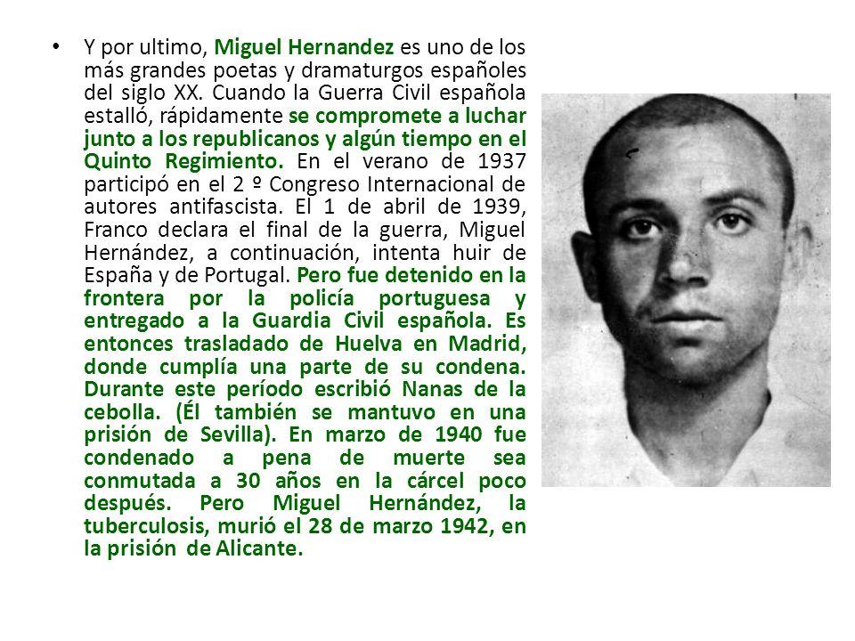Y por ultimo, Miguel Hernandez es uno de los más grandes poetas y dramaturgos españoles del siglo XX.