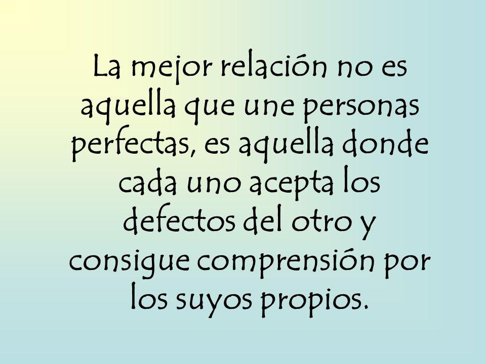 La mejor relación no es aquella que une personas perfectas, es aquella donde cada uno acepta los defectos del otro y consigue comprensión por los suyos propios.