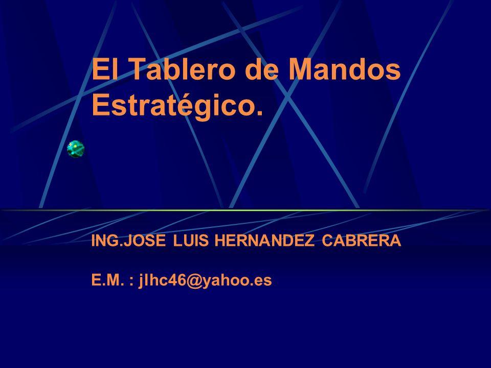 El Tablero de Mandos Estratégico. ING.JOSE LUIS HERNANDEZ CABRERA E.M. : jlhc46@yahoo.es