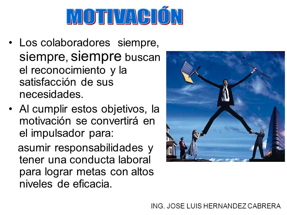 MOTIVACIÓN Los colaboradores siempre, siempre, siempre buscan el reconocimiento y la satisfacción de sus necesidades.