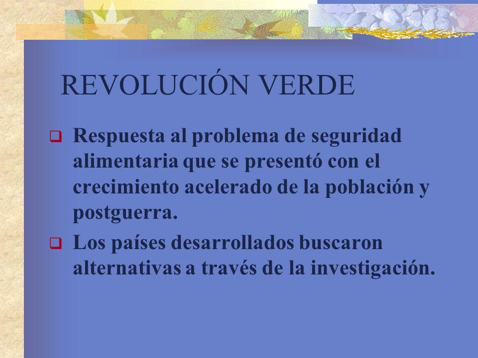 REVOLUCIÓN VERDE Respuesta al problema de seguridad alimentaria que se presentó con el crecimiento acelerado de la población y postguerra.