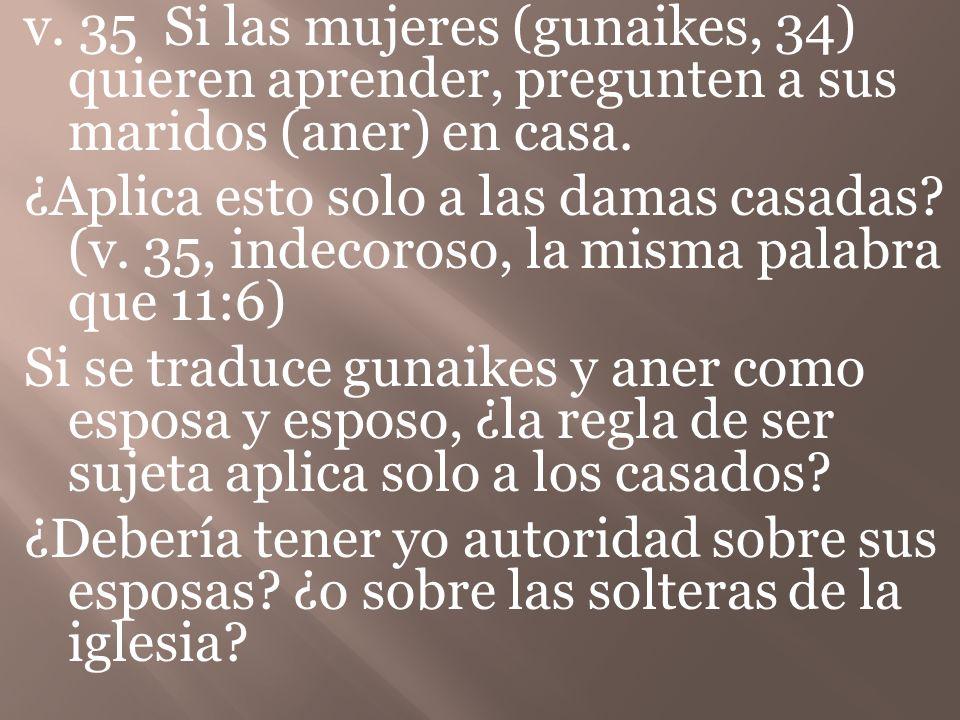 v.35 Si las mujeres (gunaikes, 34) quieren aprender, pregunten a sus maridos (aner) en casa.