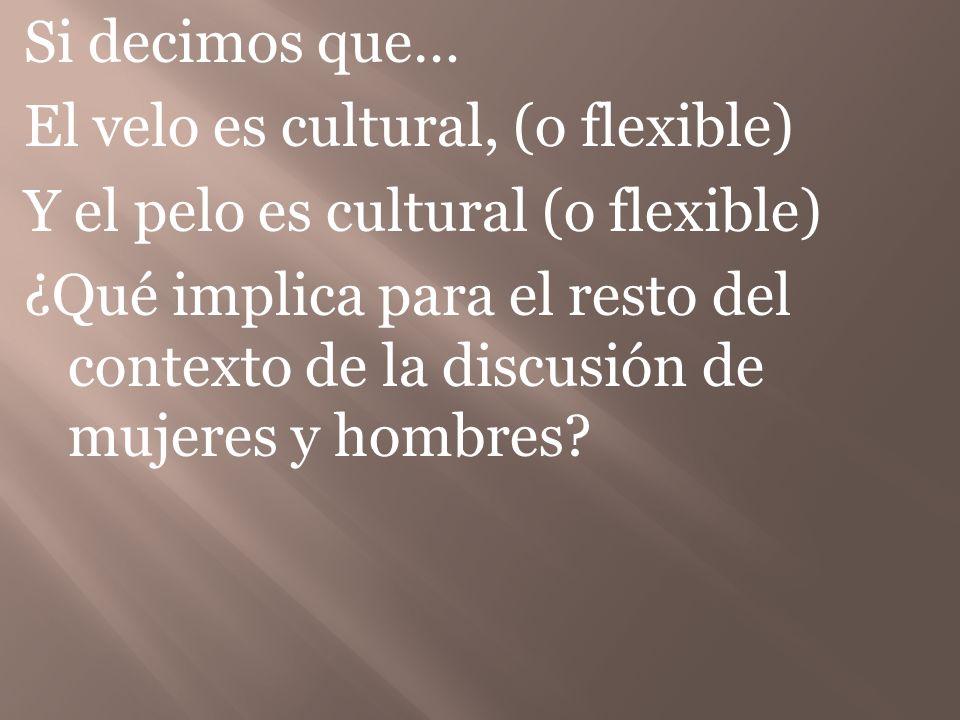 Si decimos que… El velo es cultural, (o flexible) Y el pelo es cultural (o flexible) ¿Qué implica para el resto del contexto de la discusión de mujeres y hombres
